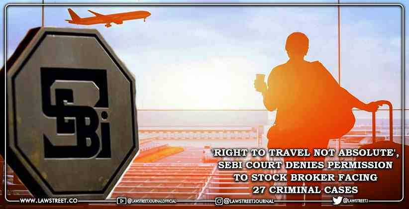 'Right to Travel not Absolute', SEBI Court Denies Permission to Stock Broker Facing 27 Criminal Cases